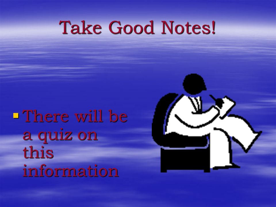 Take Good Notes! There will be a quiz on this information