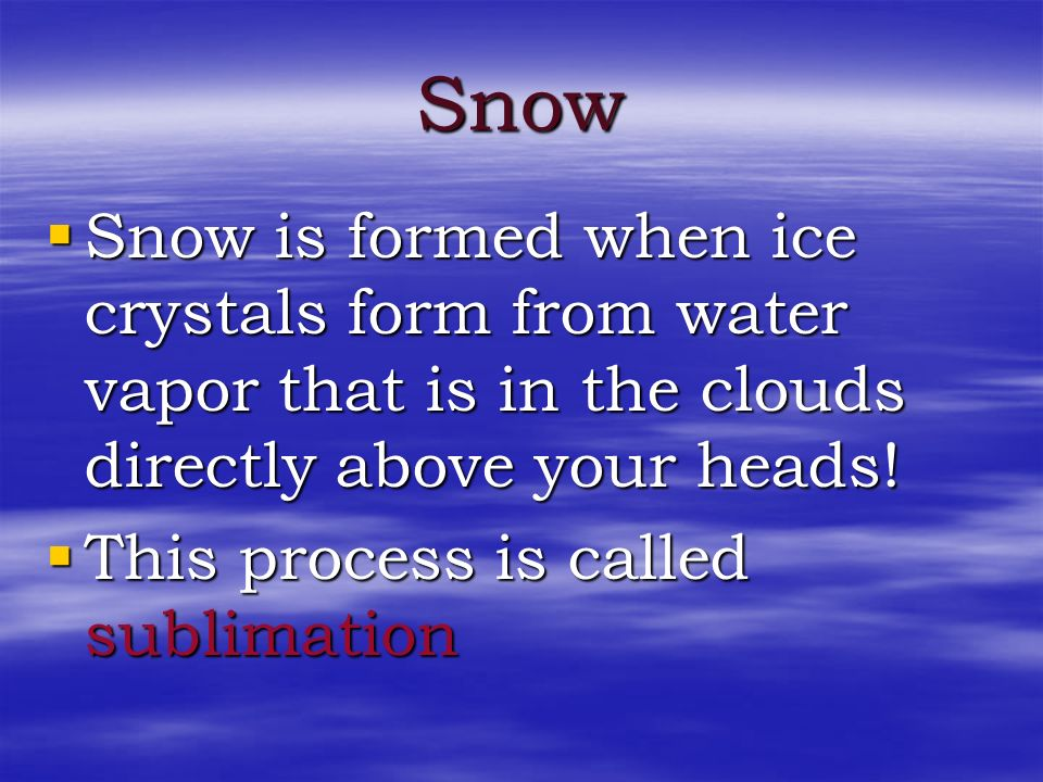 Snow Snow is formed when ice crystals form from water vapor that is in the clouds directly above your heads!