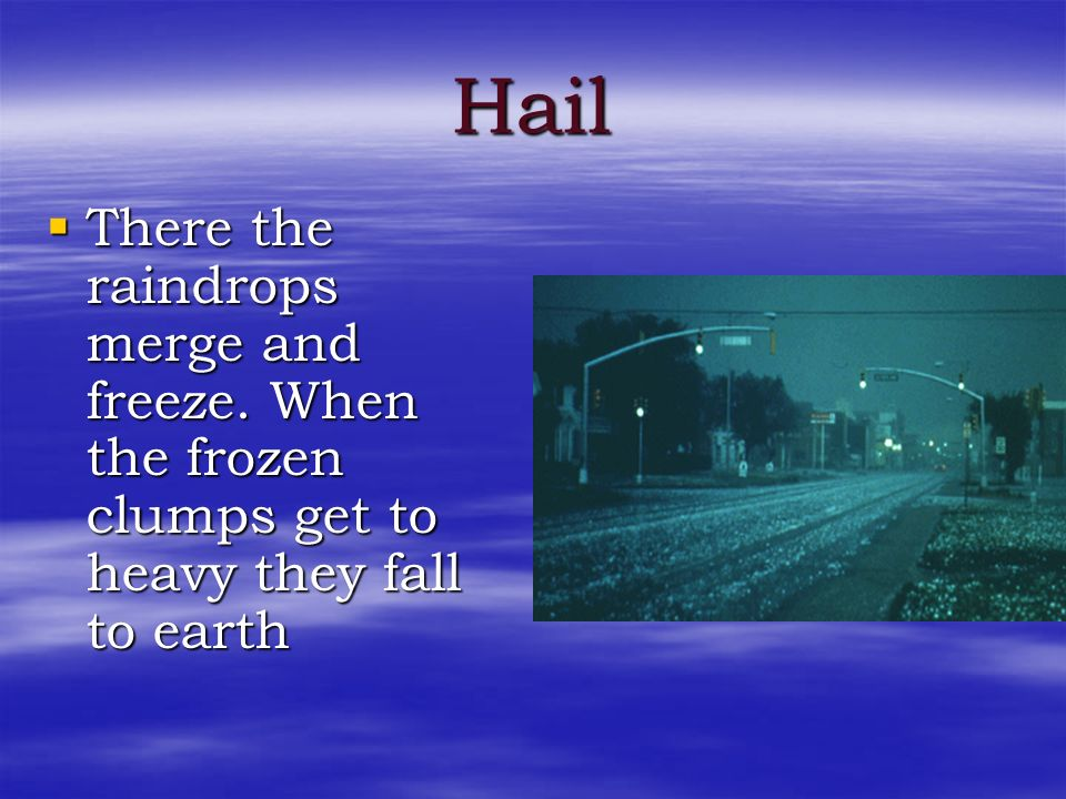 Hail There the raindrops merge and freeze. When the frozen clumps get to heavy they fall to earth