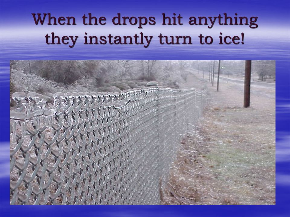 When the drops hit anything they instantly turn to ice!