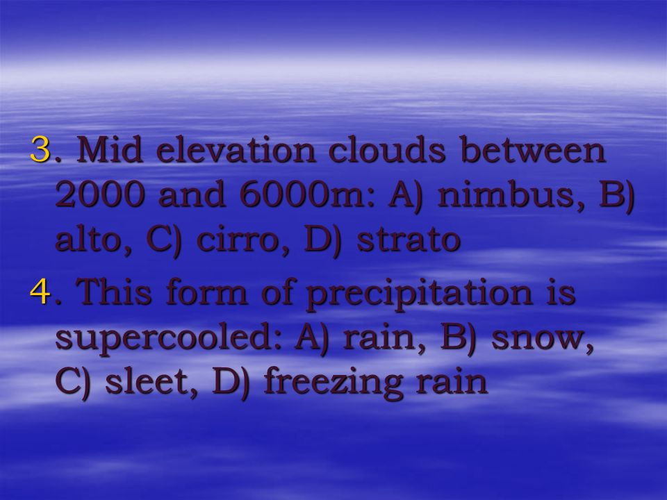 3. Mid elevation clouds between 2000 and 6000m: A) nimbus, B) alto, C) cirro, D) strato