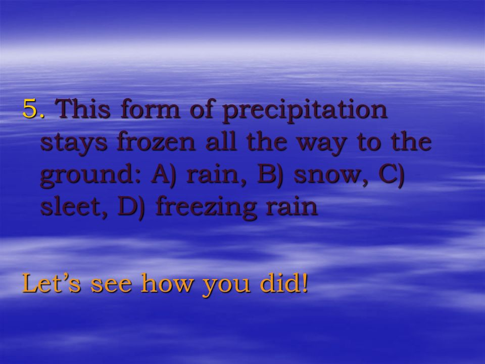 5. This form of precipitation stays frozen all the way to the ground: A) rain, B) snow, C) sleet, D) freezing rain