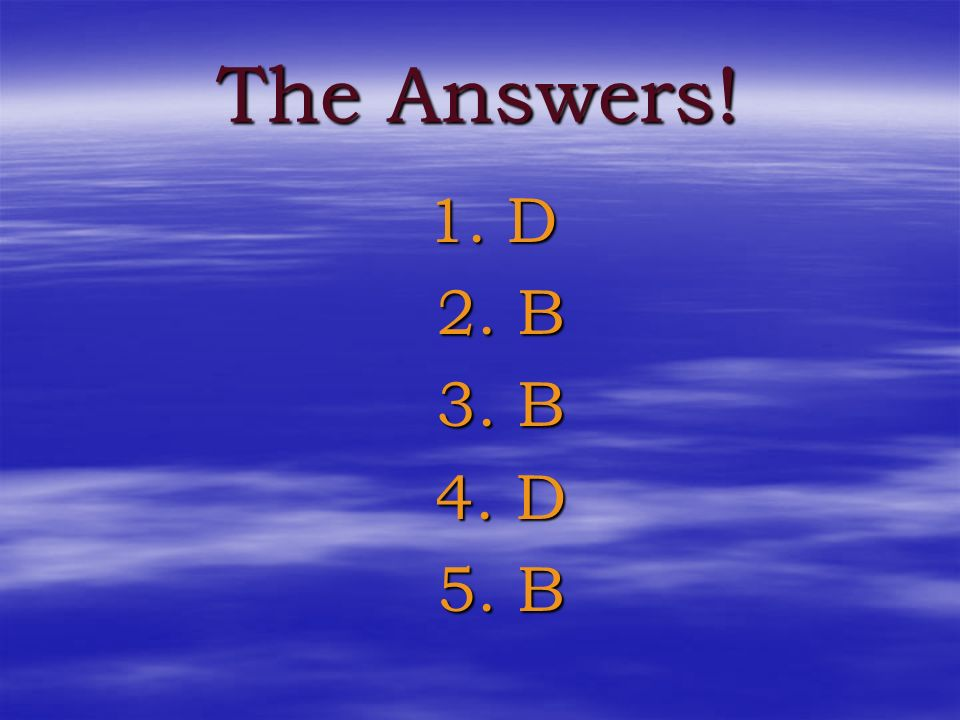 The Answers! 1. D 2. B 3. B 4. D 5. B