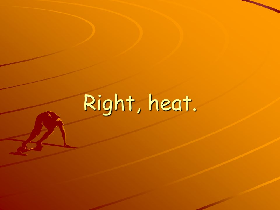 Right, heat.