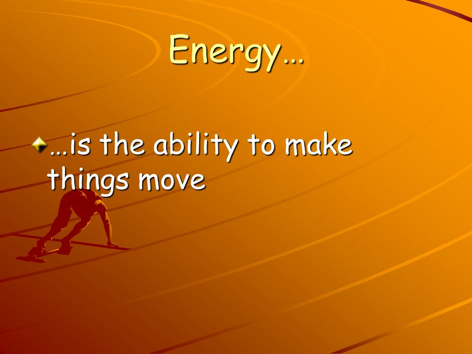 Energy… …is the ability to make things move