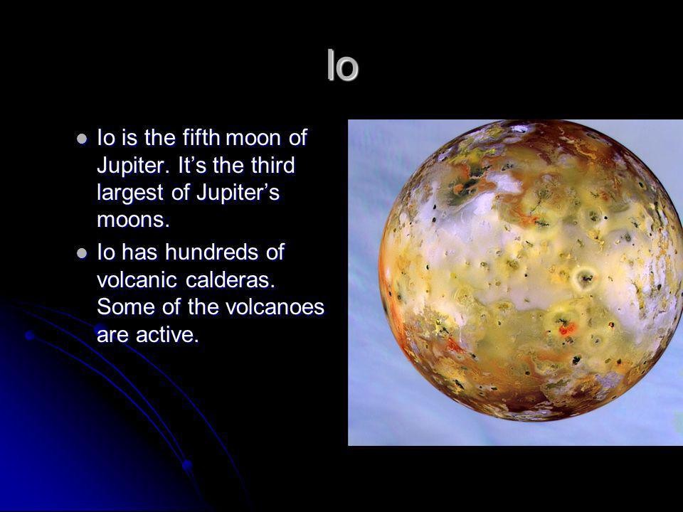 Io Io is the fifth moon of Jupiter. It's the third largest of Jupiter's moons.