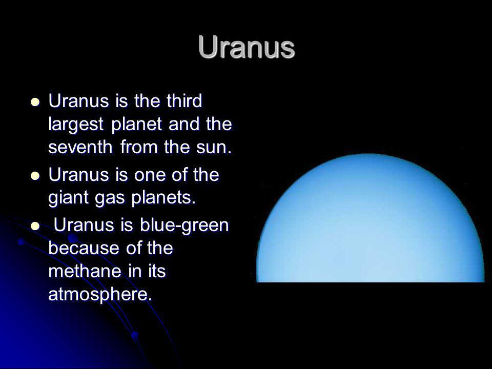 Uranus Uranus is the third largest planet and the seventh from the sun. Uranus is one of the giant gas planets.