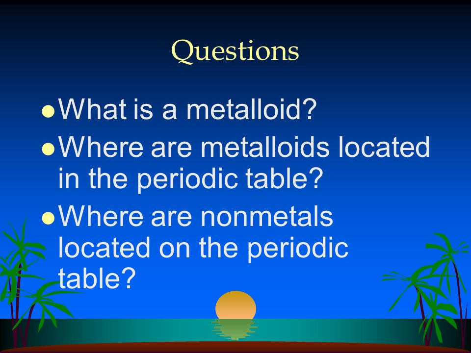 Questions What is a metalloid. Where are metalloids located in the periodic table.