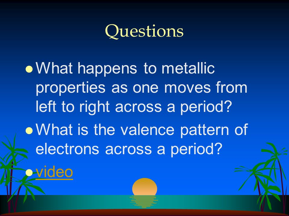 Questions What happens to metallic properties as one moves from left to right across a period