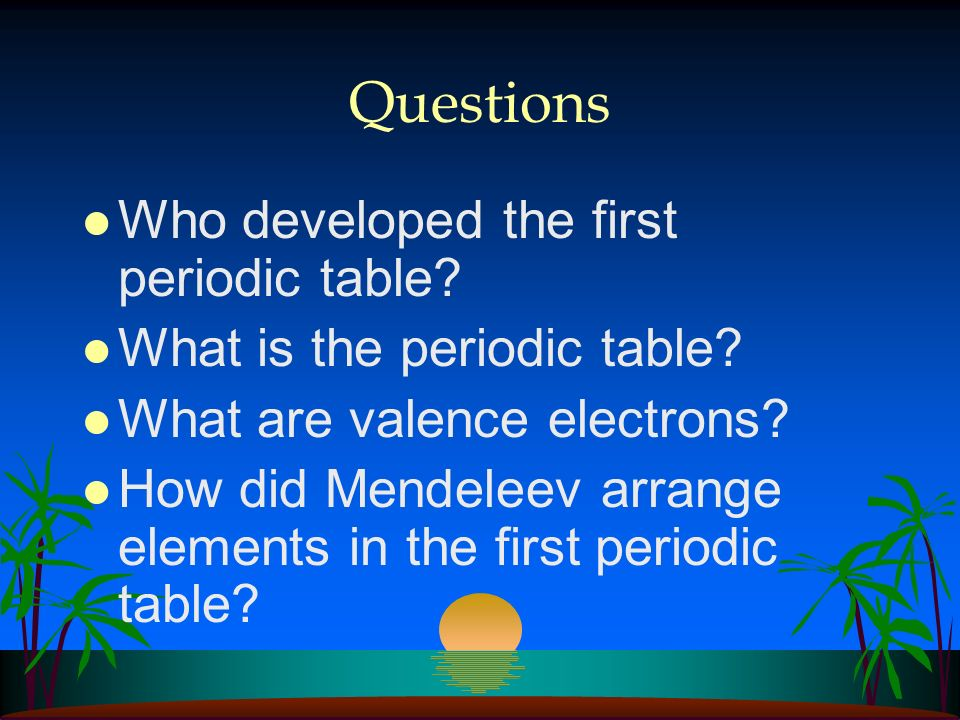 Questions Who developed the first periodic table