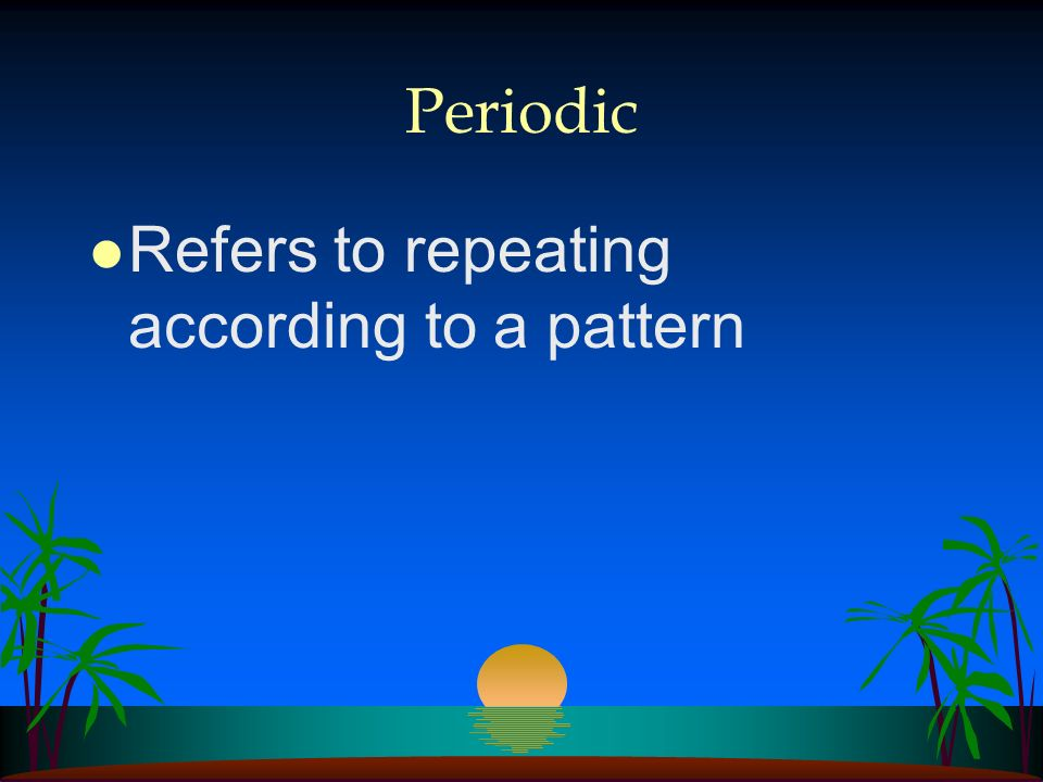 Periodic Refers to repeating according to a pattern