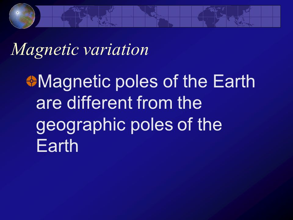 Magnetic variation Magnetic poles of the Earth are different from the geographic poles of the Earth