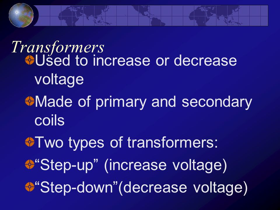 Transformers Used to increase or decrease voltage
