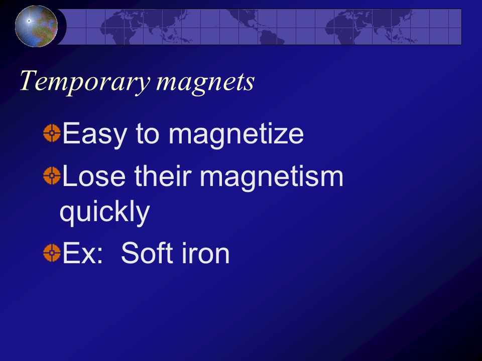 Temporary magnets Easy to magnetize Lose their magnetism quickly Ex: Soft iron