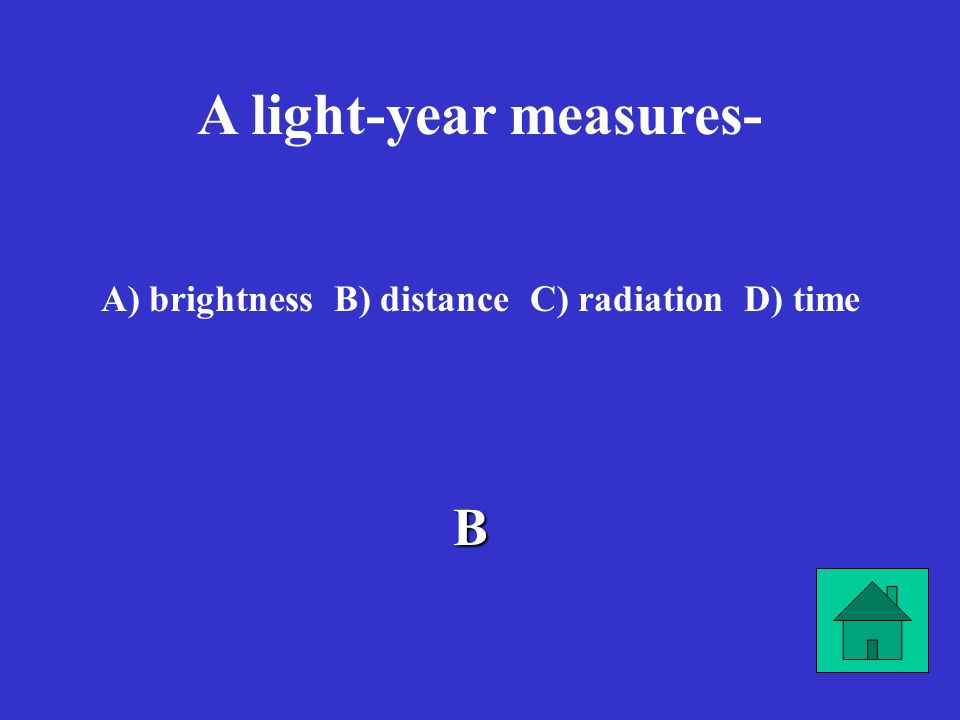 A light-year measures- brightness B) distance C) radiation D) time