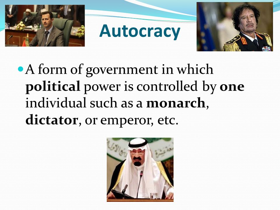 Autocracy A form of government in which political power is controlled by one individual such as a monarch, dictator, or emperor, etc.