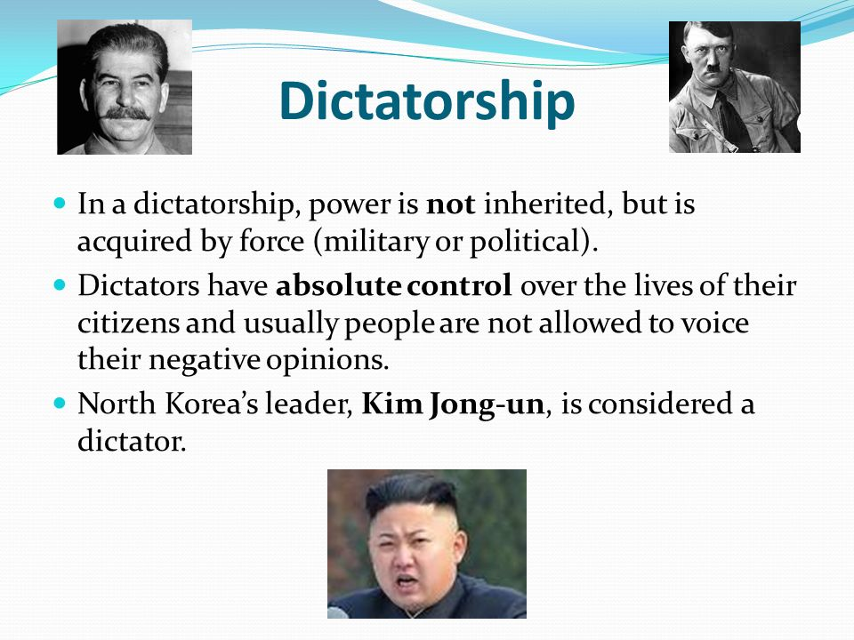 Dictatorship In a dictatorship, power is not inherited, but is acquired by force (military or political).
