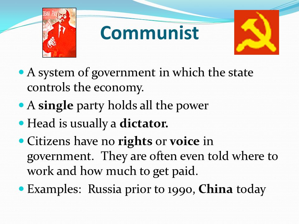 Communist A system of government in which the state controls the economy. A single party holds all the power.