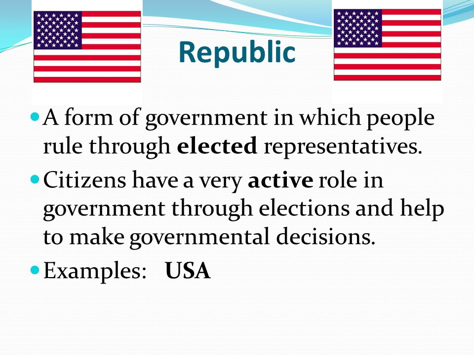 Republic A form of government in which people rule through elected representatives.