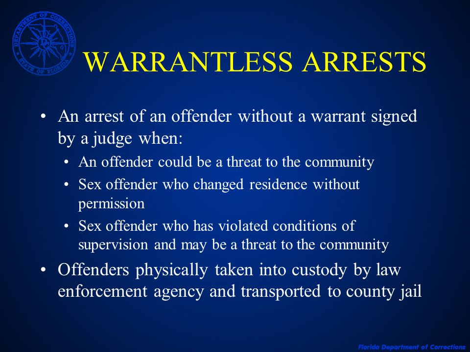 WARRANTLESS ARRESTS An arrest of an offender without a warrant signed by a judge when: An offender could be a threat to the community.