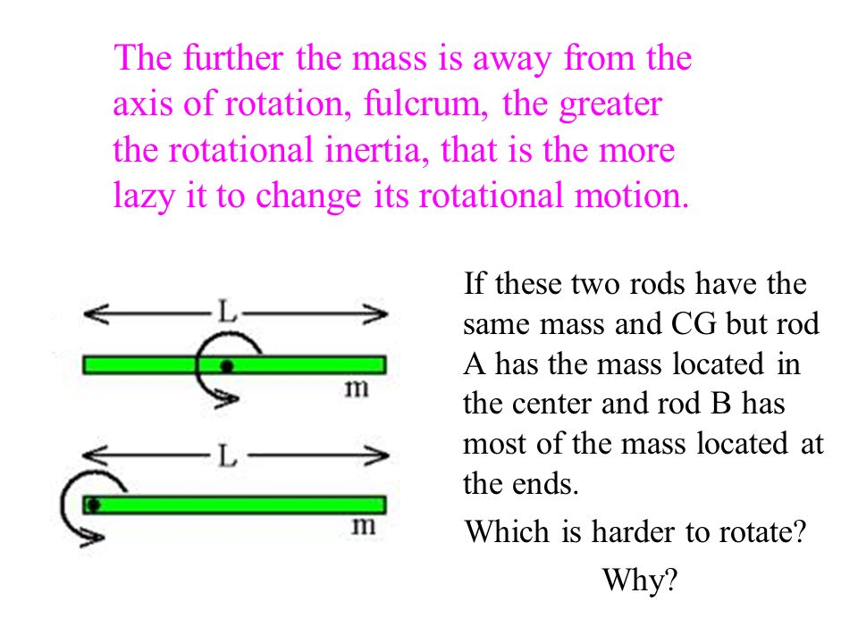 The further the mass is away from the axis of rotation, fulcrum, the greater the rotational inertia, that is the more lazy it to change its rotational motion.