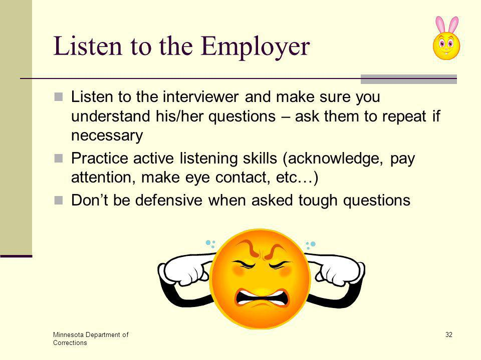 Listen to the Employer Listen to the interviewer and make sure you understand his/her questions – ask them to repeat if necessary.