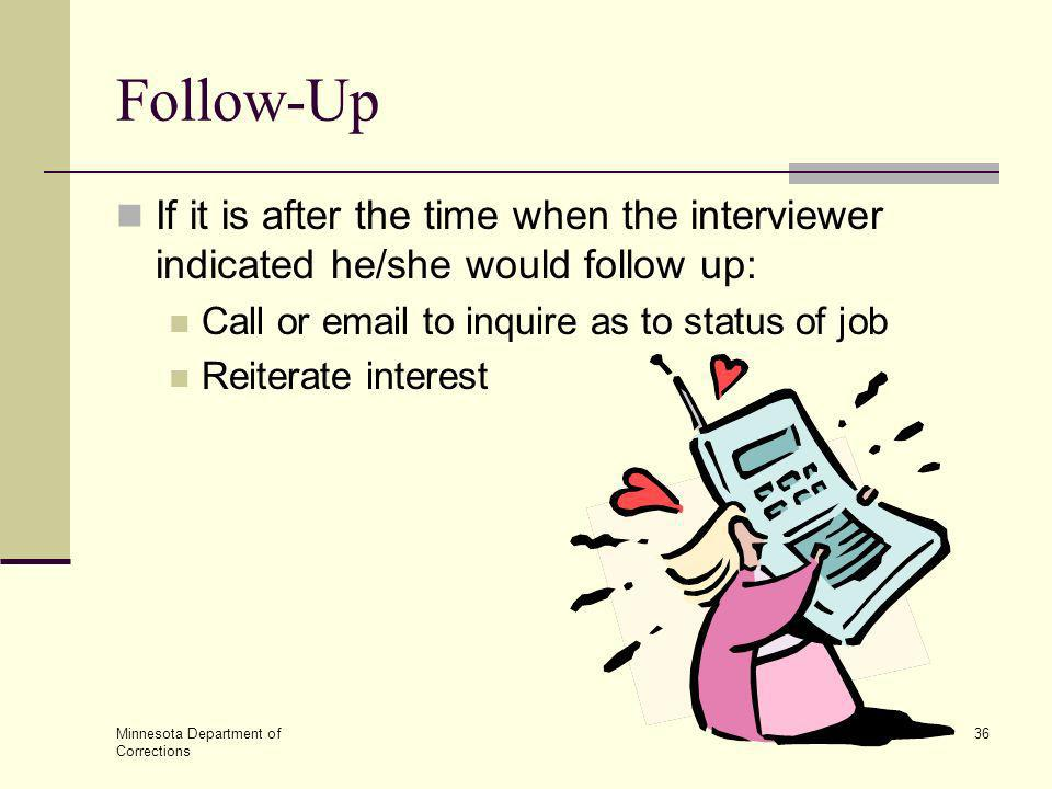 Follow-Up If it is after the time when the interviewer indicated he/she would follow up: Call or email to inquire as to status of job.