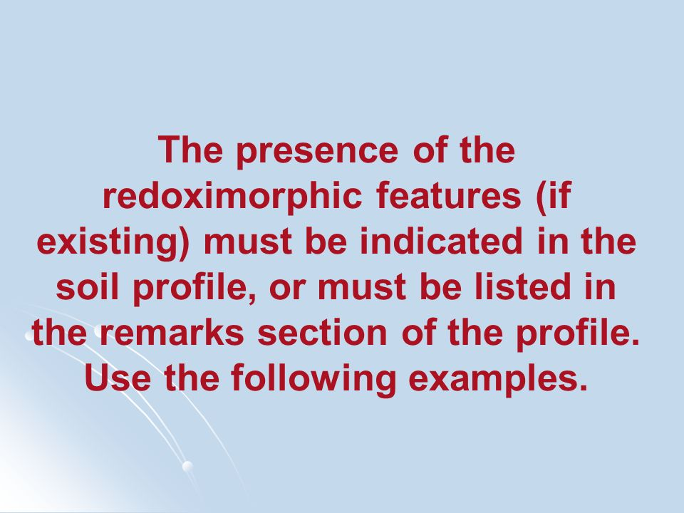 The presence of the redoximorphic features (if existing) must be indicated in the soil profile, or must be listed in the remarks section of the profile.