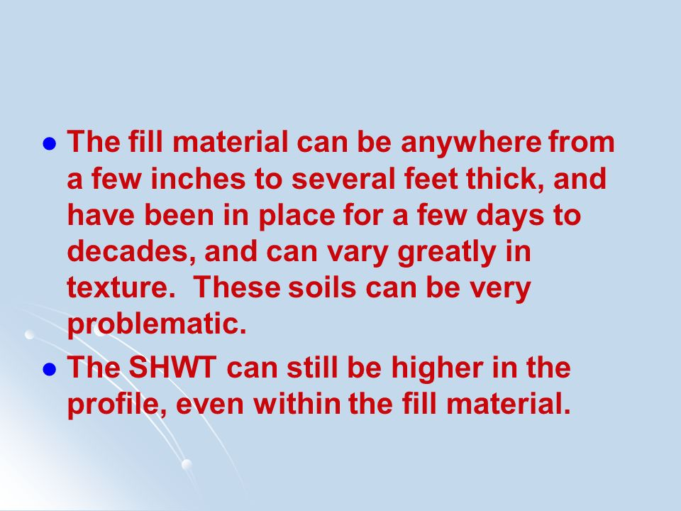 The fill material can be anywhere from a few inches to several feet thick, and have been in place for a few days to decades, and can vary greatly in texture. These soils can be very problematic.