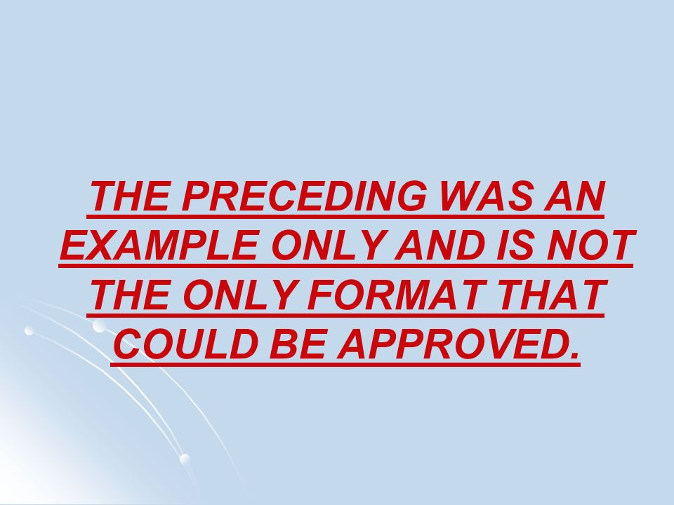 THE PRECEDING WAS AN EXAMPLE ONLY AND IS NOT THE ONLY FORMAT THAT COULD BE APPROVED.