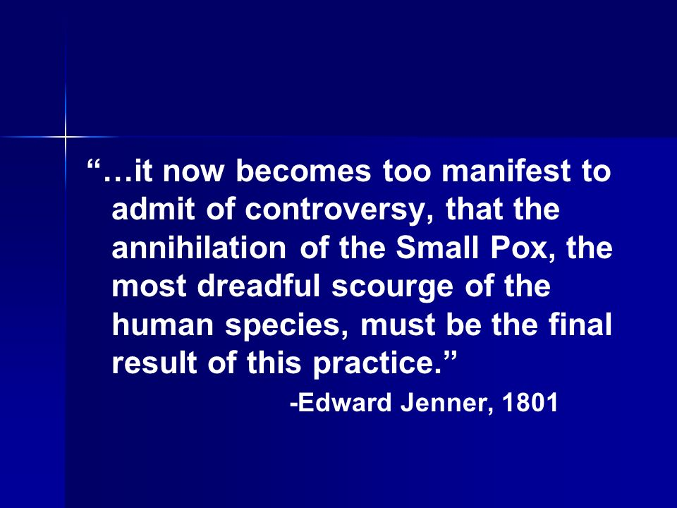 …it now becomes too manifest to admit of controversy, that the annihilation of the Small Pox, the most dreadful scourge of the human species, must be the final result of this practice.