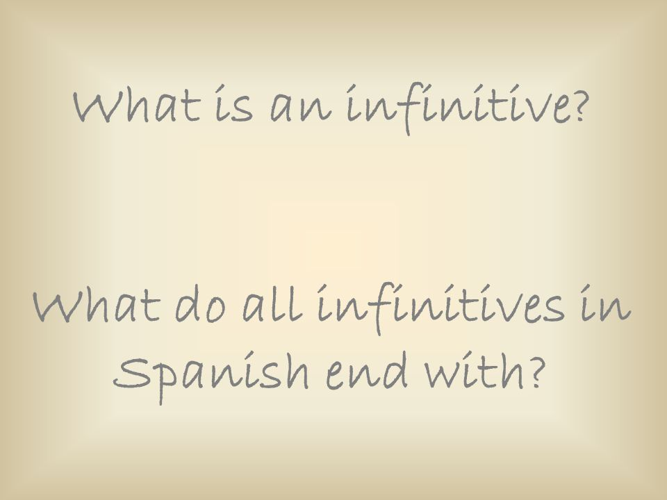 What do all infinitives in Spanish end with