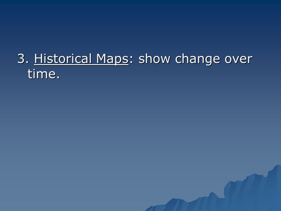 3. Historical Maps: show change over time.