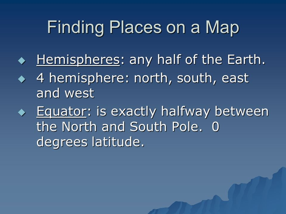 Finding Places on a Map Hemispheres: any half of the Earth.