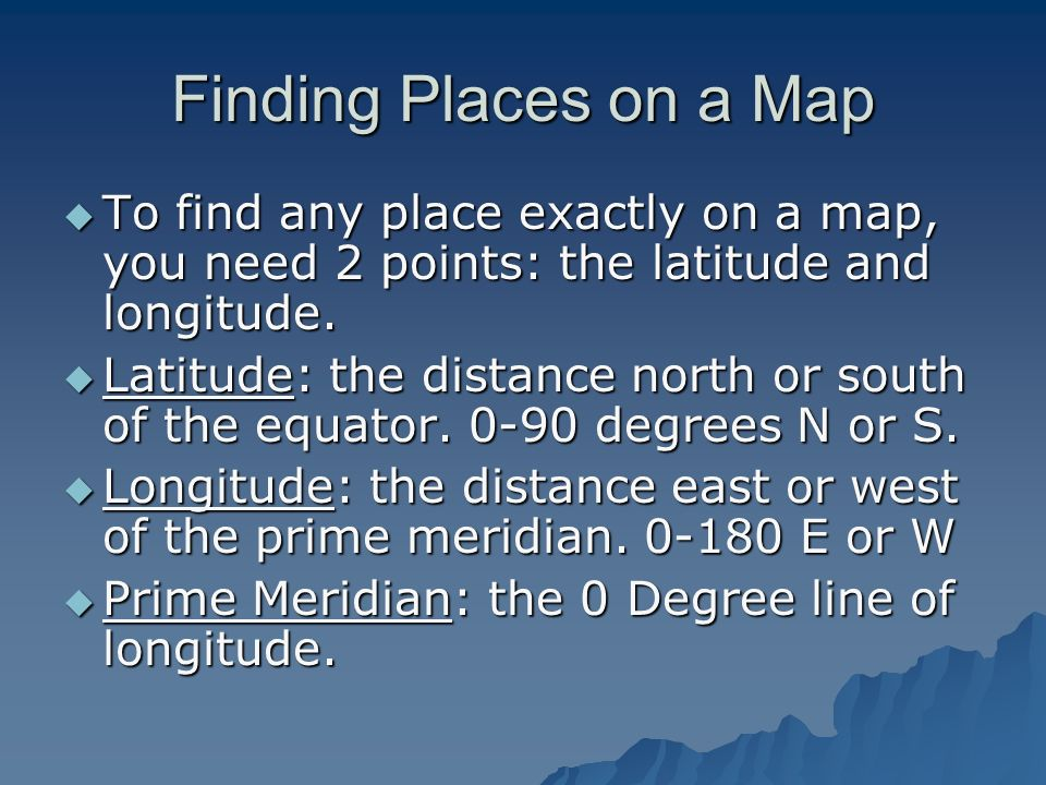 Finding Places on a Map To find any place exactly on a map, you need 2 points: the latitude and longitude.