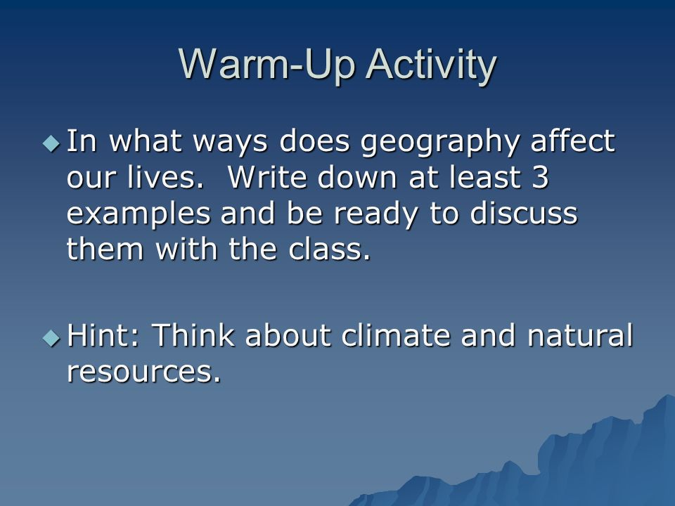 Warm-Up Activity In what ways does geography affect our lives. Write down at least 3 examples and be ready to discuss them with the class.