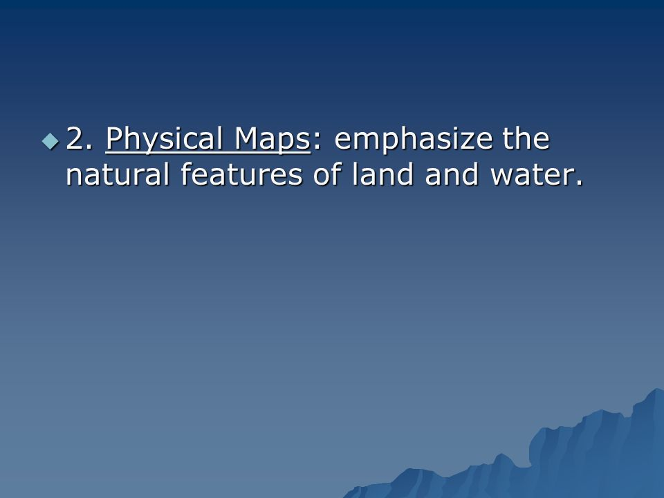 2. Physical Maps: emphasize the natural features of land and water.