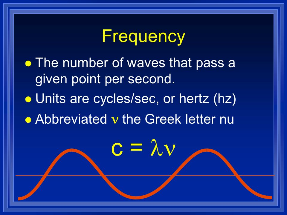 Frequency The number of waves that pass a given point per second. Units are cycles/sec, or hertz (hz)