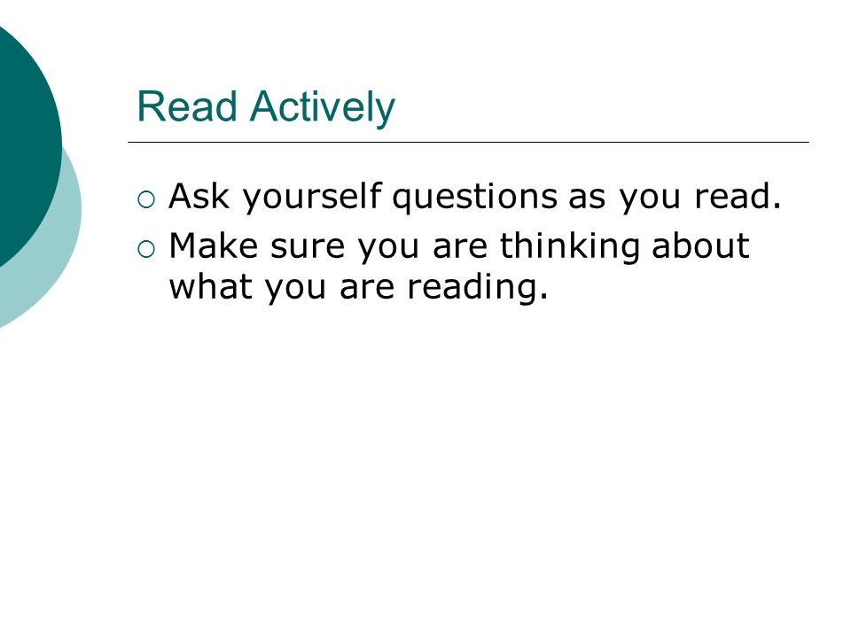 Read Actively Ask yourself questions as you read.