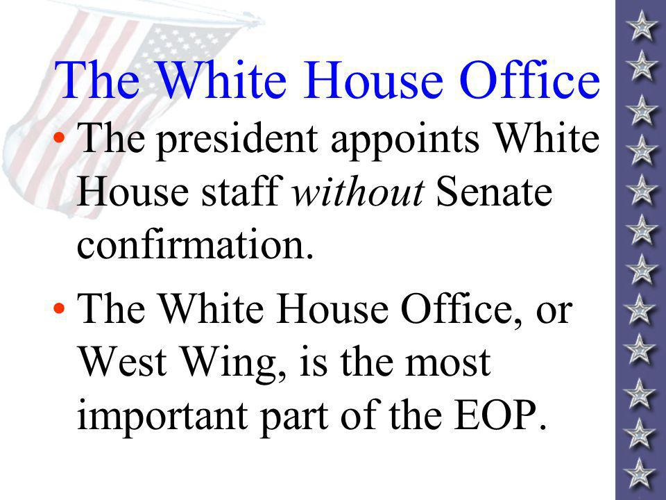 The White House Office The president appoints White House staff without Senate confirmation.