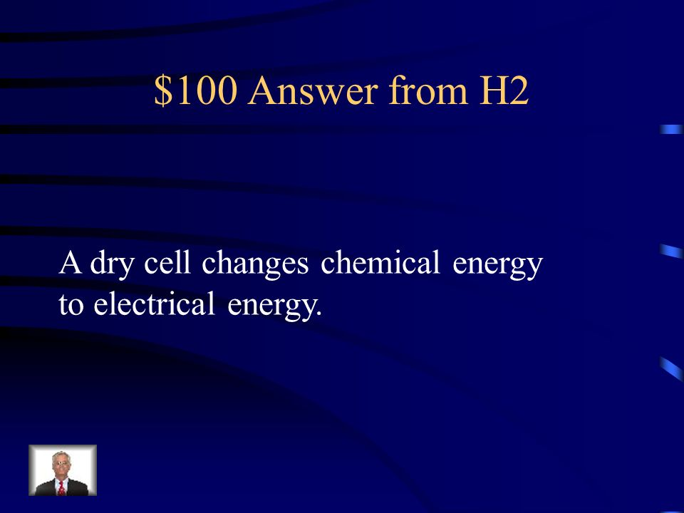 $100 Answer from H2 A dry cell changes chemical energy