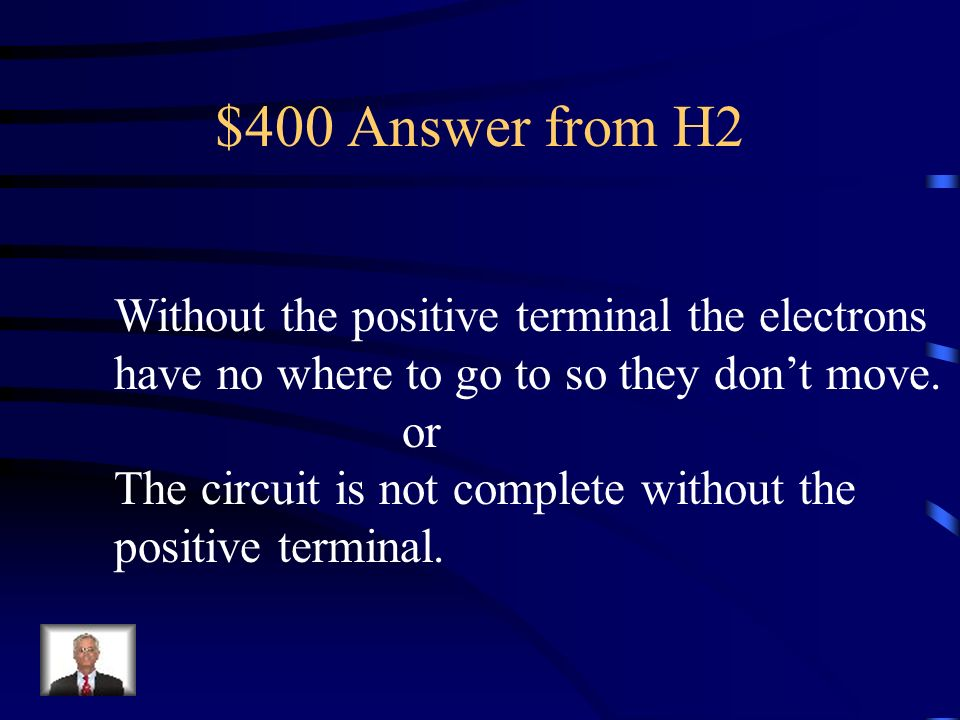 $400 Answer from H2 Without the positive terminal the electrons
