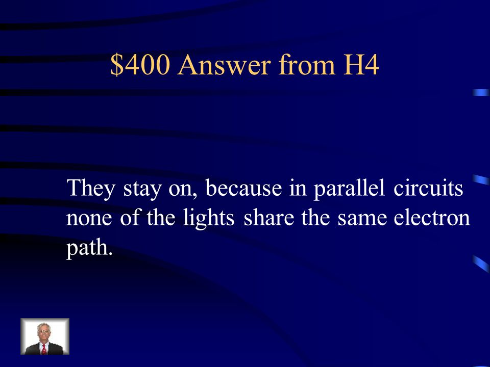 $400 Answer from H4 They stay on, because in parallel circuits