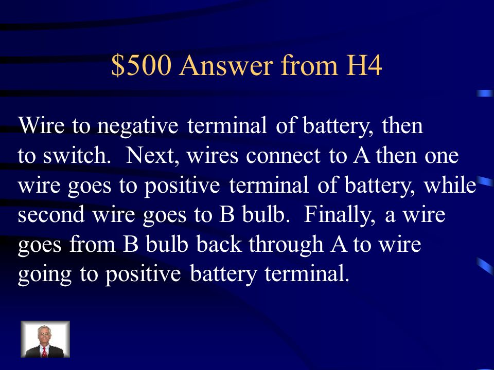 $500 Answer from H4 Wire to negative terminal of battery, then