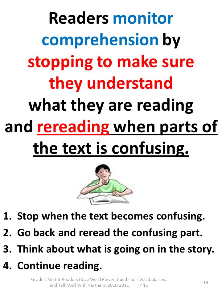 Readers monitor comprehension by stopping to make sure they understand what they are reading and rereading when parts of the text is confusing.