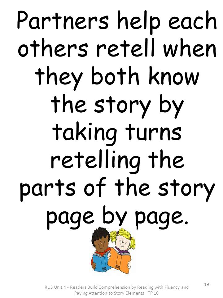 Partners help each others retell when they both know the story by taking turns retelling the parts of the story page by page.