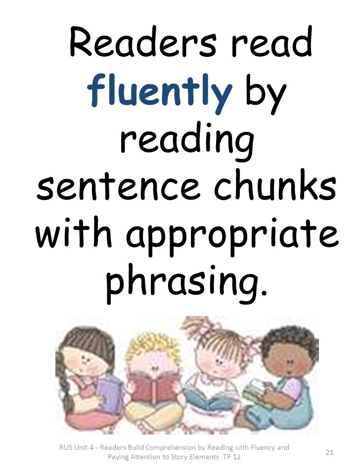 Readers read fluently by reading sentence chunks with appropriate phrasing.
