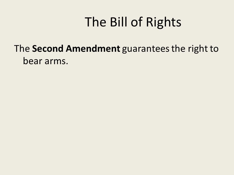 The Bill of Rights The Second Amendment guarantees the right to bear arms.
