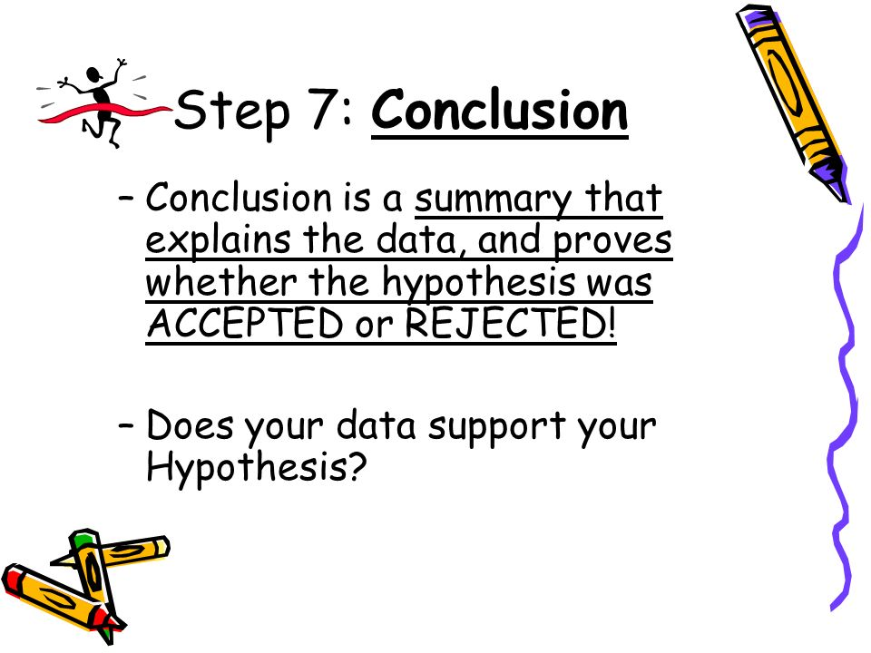 Step 7: Conclusion Conclusion is a summary that explains the data, and proves whether the hypothesis was ACCEPTED or REJECTED!