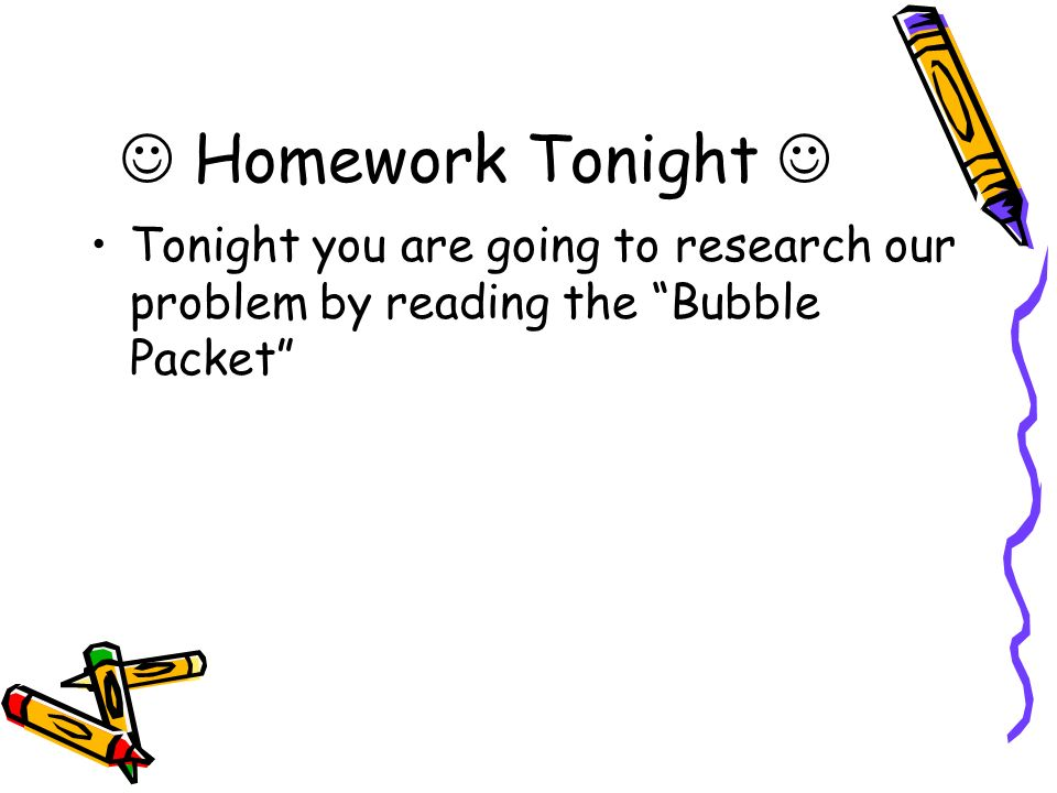  Homework Tonight  Tonight you are going to research our problem by reading the Bubble Packet